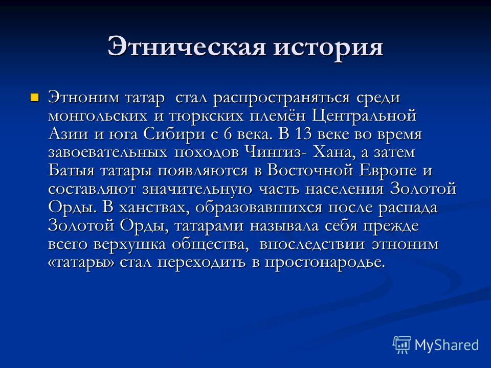 Этническая история Этноним татар стал распространяться среди монгольских и тюркских племён Центральной Азии и юга Сибири с 6 века. В 13 веке во время завоевательных походов Чингиз- Хана, а затем Батыя татары появляются в Восточной Европе и составляют