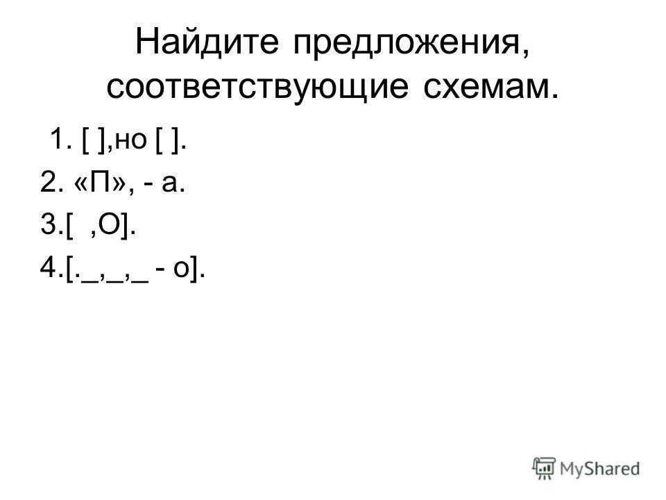 Найдите предложения, соответствующие схемам. 1. [ ],но [ ]. 2. «П», - а. 3.[,О]. 4.[._,_,_ - о].