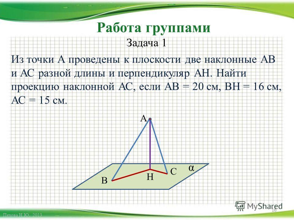 Работа группами Задача 1 Из точки А проведены к плоскости две наклонные АВ и АС разной длины и перпендикуляр АН. Найти проекцию наклонной АС, если АВ = 20 см, ВН = 16 см, АС = 15 см. 16 А В С Н α Пехова Н.Ю. 2013