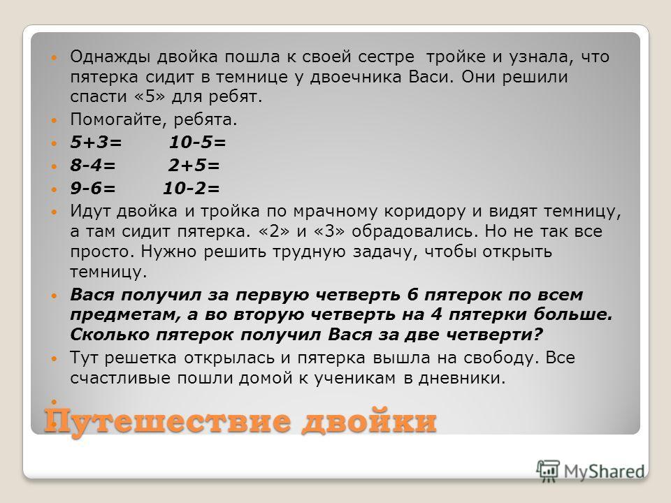 Путешествие двойки Однажды двойка пошла к своей сестре тройке и узнала, что пятерка сидит в темнице у двоечника Васи. Они решили спасти «5» для ребят. Помогайте, ребята. 5+3= 10-5= 8-4= 2+5= 9-6= 10-2= Идут двойка и тройка по мрачному коридору и видя