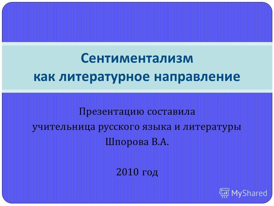 Презентацию составила учительница русского языка и литературы Шпорова В. А. 2010 год Сентиментализм как литературное направление