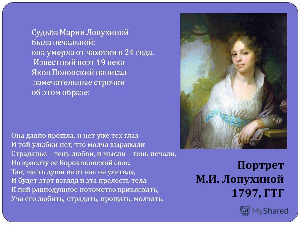 Судьба Марии Лопухиной была печальной : она умерла от чахотки в 24 года. Известный поэт 19 века Яков Полонский написал замечательные строчки об этом образе : Она давно прошла, и нет уже тех глаз И той улыбки нет, что молча выражали Страданье – тень л