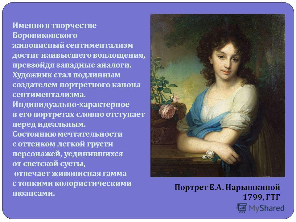 Именно в творчестве Боровиковского живописный сентиментализм достиг наивысшего воплощения, превзойдя западные аналоги. Художник стал подлинным создателем портретного канона сентиментализма. Индивидуально - характерное в его портретах словно отступает
