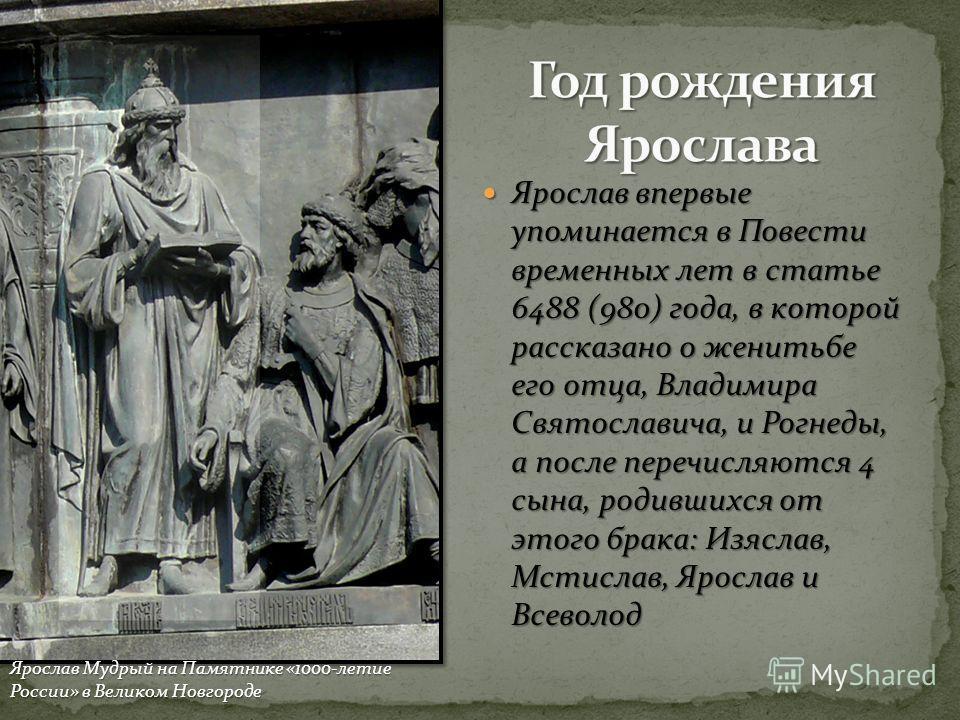 Ярослав впервые упоминается в Повести временных лет в статье 6488 (980) года, в которой рассказано о женитьбе его отца, Владимира Святославича, и Рогнеды, а после перечисляются 4 сына, родившихся от этого брака: Изяслав, Мстислав, Ярослав и Всеволод