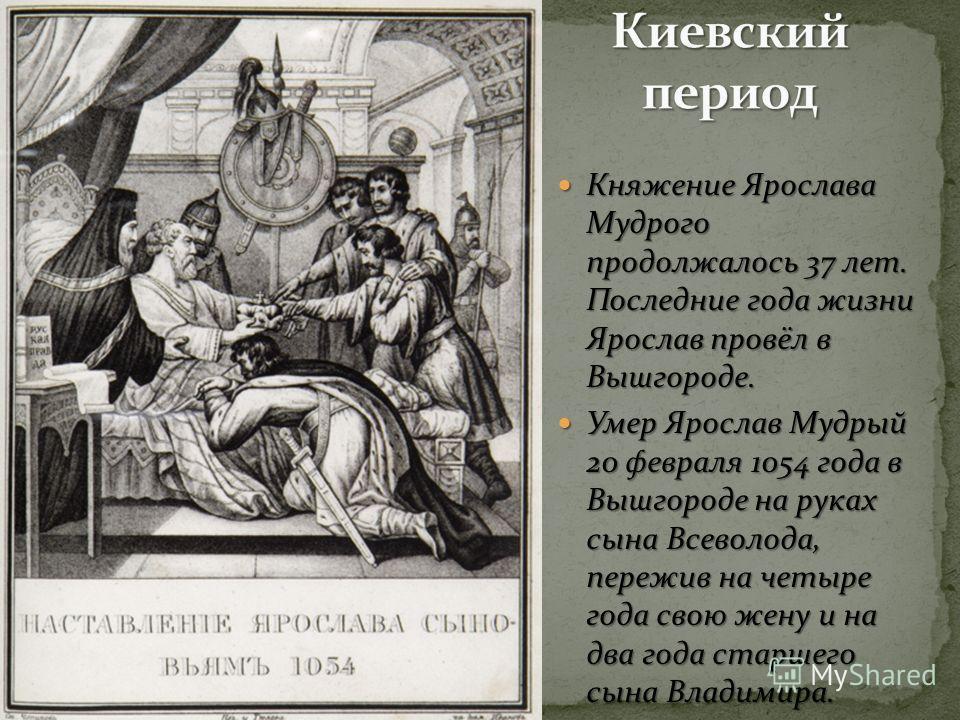 Княжение Ярослава Мудрого продолжалось 37 лет. Последние года жизни Ярослав провёл в Вышгороде. Княжение Ярослава Мудрого продолжалось 37 лет. Последние года жизни Ярослав провёл в Вышгороде. Умер Ярослав Мудрый 20 февраля 1054 года в Вышгороде на ру