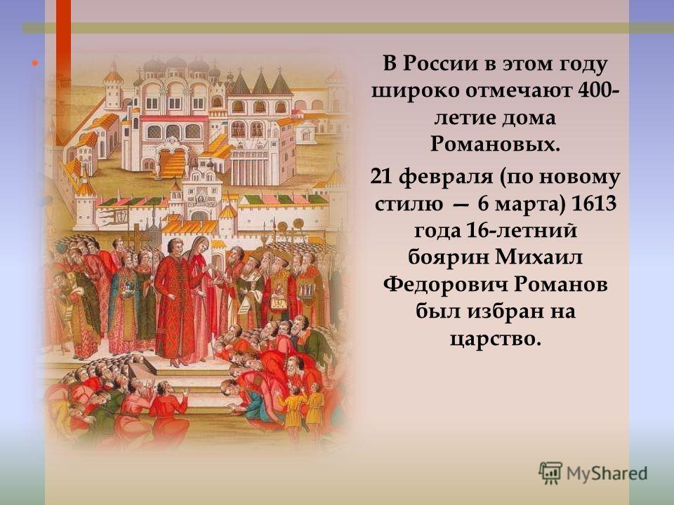 В России в этом году широко отмечают 400- летие дома Романовых. 21 февраля (по новому стилю 6 марта) 1613 года 16-летний боярин Михаил Федорович Романов был избран на царство.