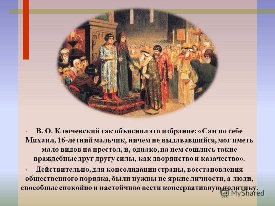 В. О. Ключевский так объяснил это избрание: «Сам по себе Михаил, 16-летний мальчик, ничем не выдававшийся, мог иметь мало видов на престол, и, однако, на нем сошлись такие враждебные друг другу силы, как дворянство и казачество». Действительно, для к