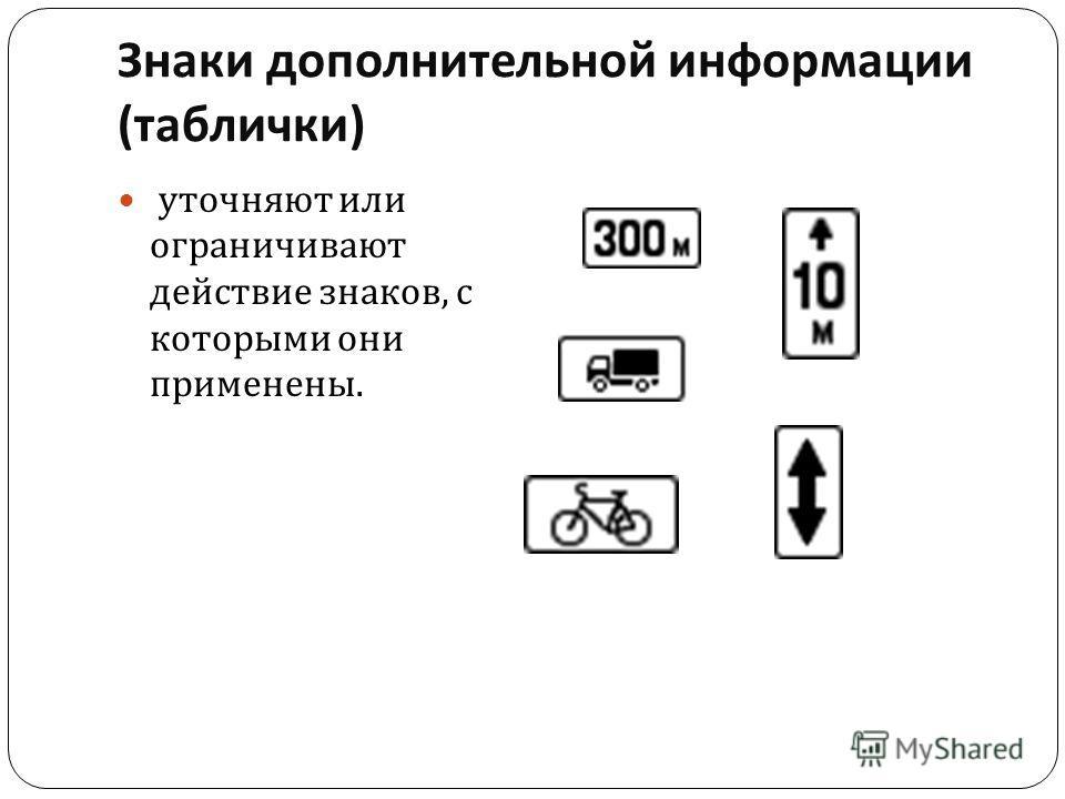Знаки дополнительной информации ( таблички ) уточняют или ограничивают действие знаков, с которыми они применены.