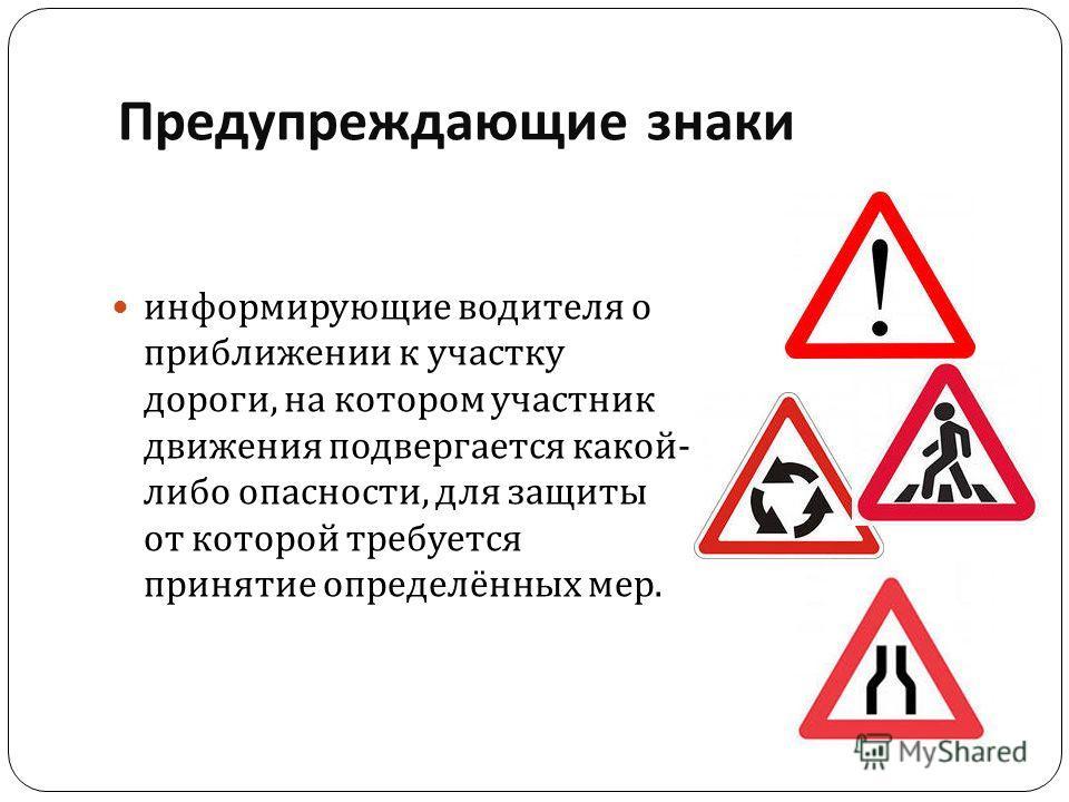 Предупреждающие знаки информирующие водителя о приближении к участку дороги, на котором участник движения подвергается какой - либо опасности, для защиты от которой требуется принятие определённых мер.