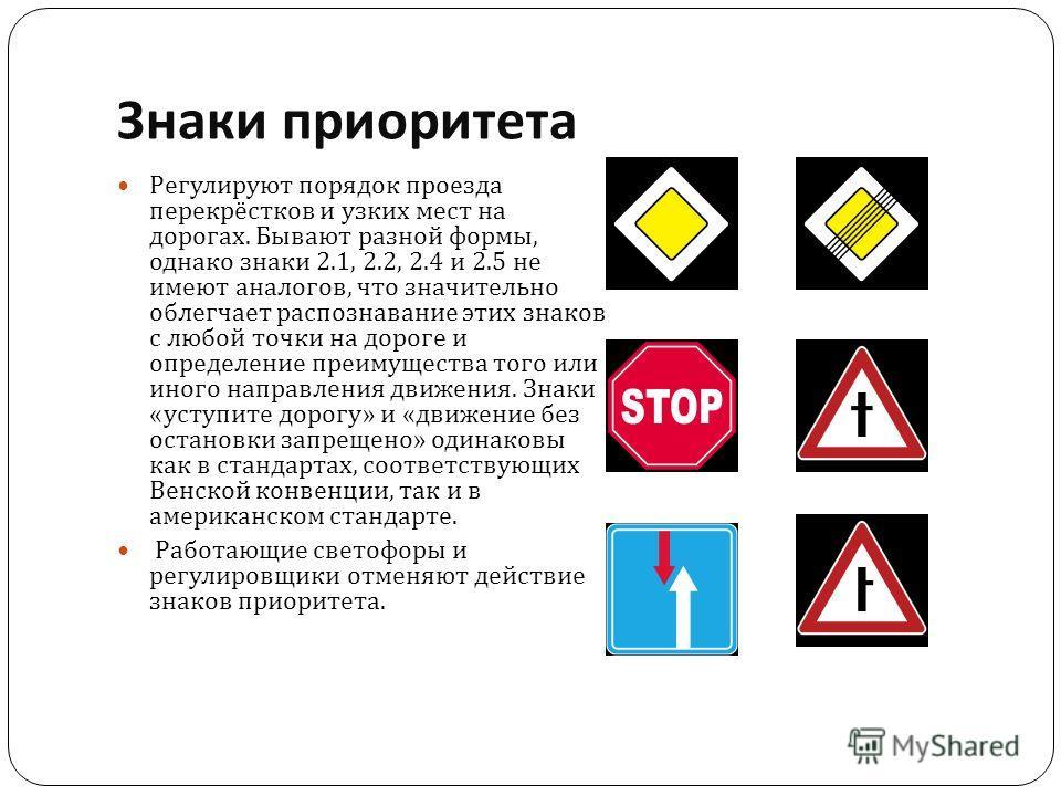 Знаки приоритета Регулируют порядок проезда перекрёстков и узких мест на дорогах. Бывают разной формы, однако знаки 2.1, 2.2, 2.4 и 2.5 не имеют аналогов, что значительно облегчает распознавание этих знаков с любой точки на дороге и определение преим