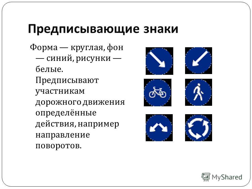 Предписывающие знаки Форма круглая, фон синий, рисунки белые. Предписывают участникам дорожного движения определённые действия, например направление поворотов.