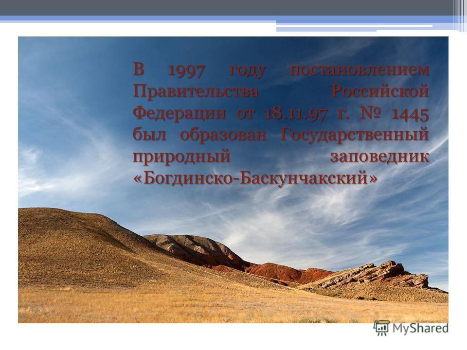 В 1997 году постановлением Правительства Российской Федерации от 18.11.97 г. 1445 был образован Государственный природный заповедник «Богдинско-Баскунчакский»