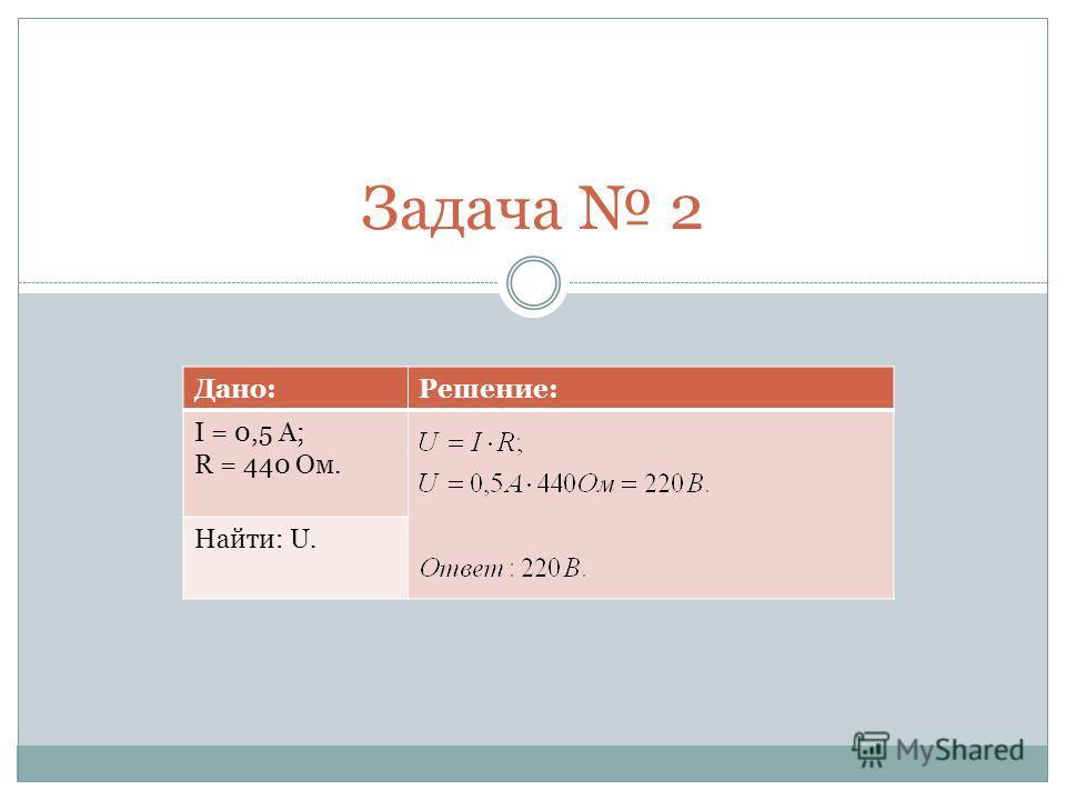 Задача 2 Дано:Решение: I = 0,5 A; R = 440 Ом. Найти: U.