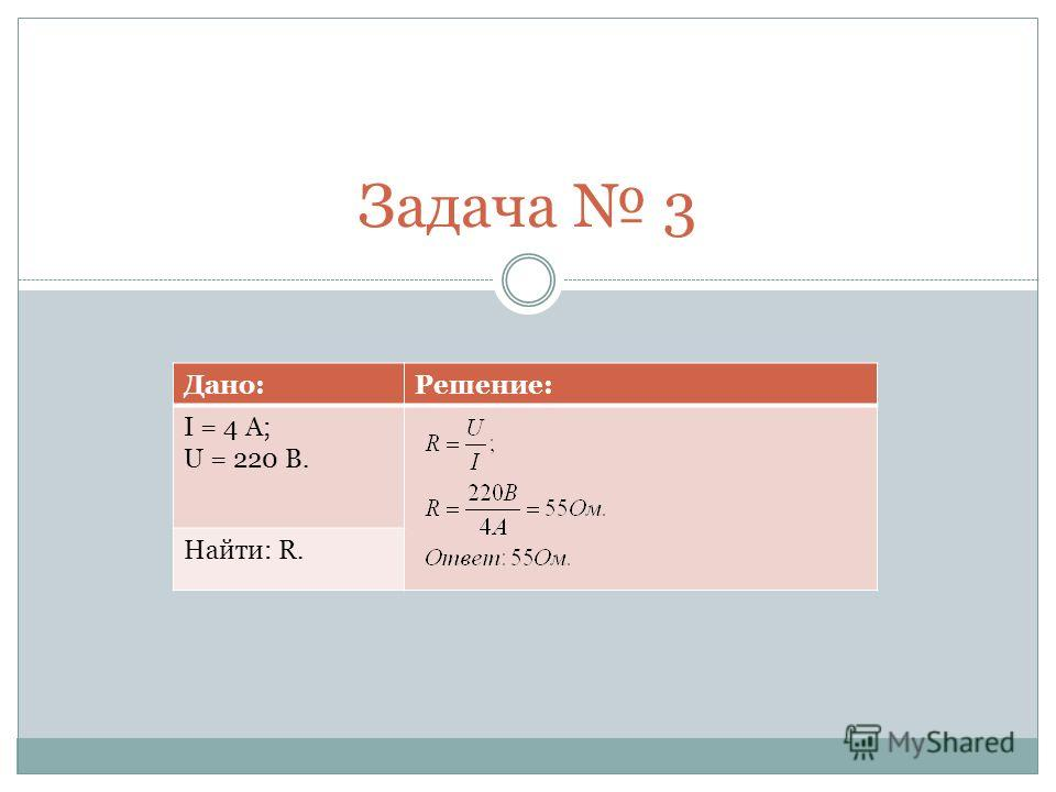 Задача 3 Дано:Решение: I = 4 A; U = 220 B. Найти: R.