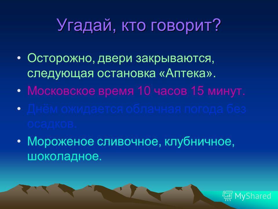 Угадай, кто говорит? Осторожно, двери закрываются, следующая остановка «Аптека». Московское время 10 часов 15 минут. Днём ожидается облачная погода без осадков. Мороженое сливочное, клубничное, шоколадное.