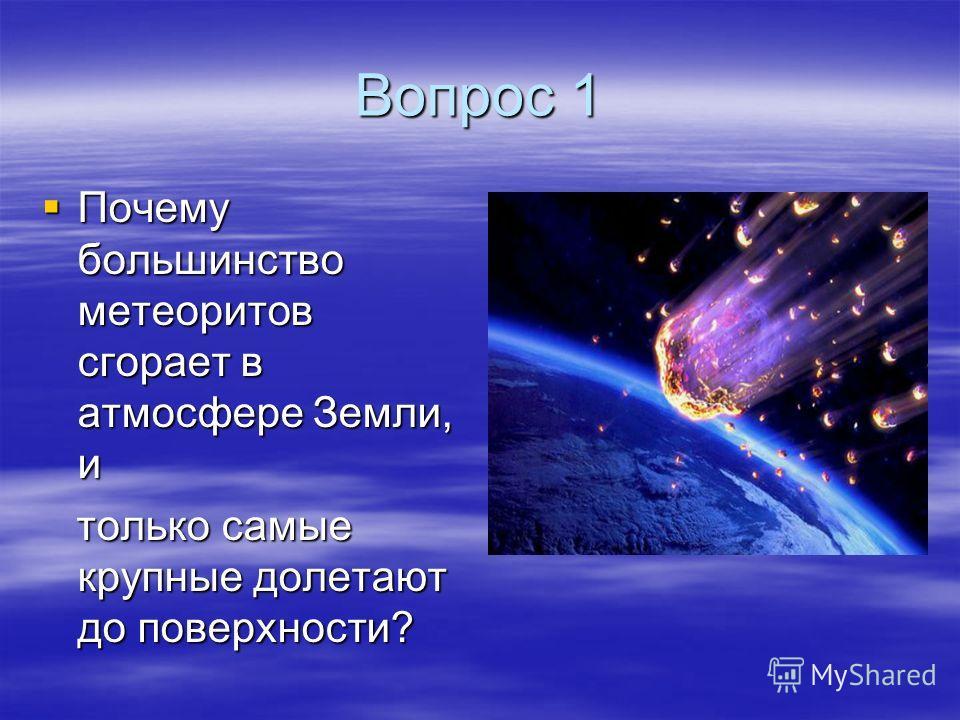 Вопрос 1 Почему большинство метеоритов сгорает в атмосфере Земли, и Почему большинство метеоритов сгорает в атмосфере Земли, и только самые крупные долетают до поверхности? только самые крупные долетают до поверхности?