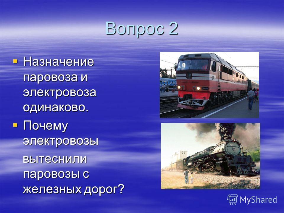 Вопрос 2 Назначение паровоза и электровоза одинаково. Назначение паровоза и электровоза одинаково. Почему электровозы Почему электровозы вытеснили паровозы с железных дорог? вытеснили паровозы с железных дорог?