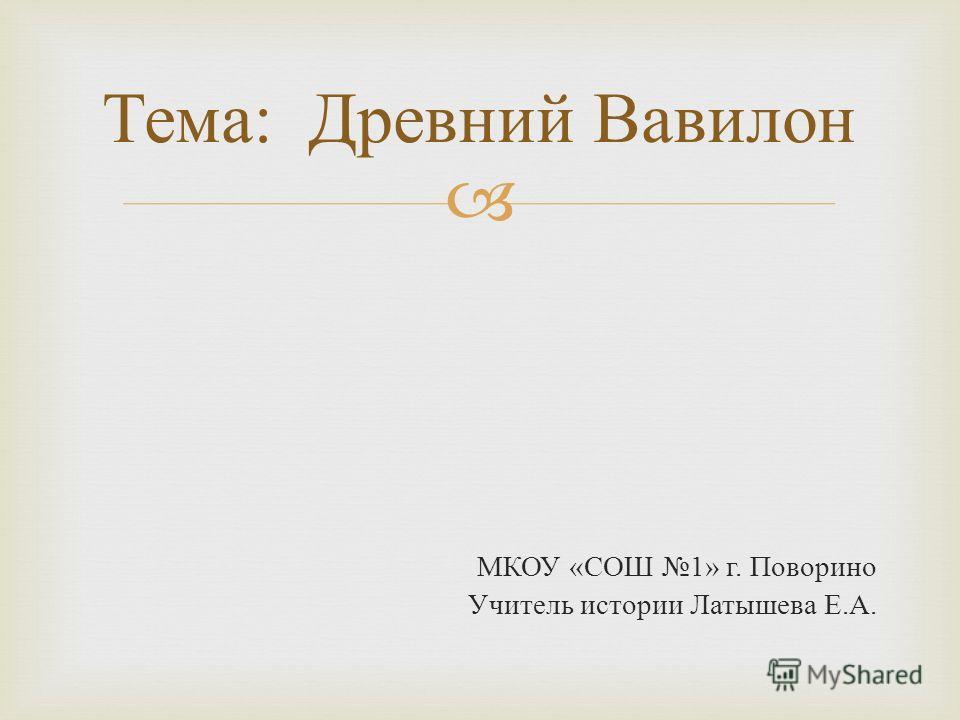 МКОУ « СОШ 1» г. Поворино Учитель истории Латышева Е. А. Тема : Древний Вавилон
