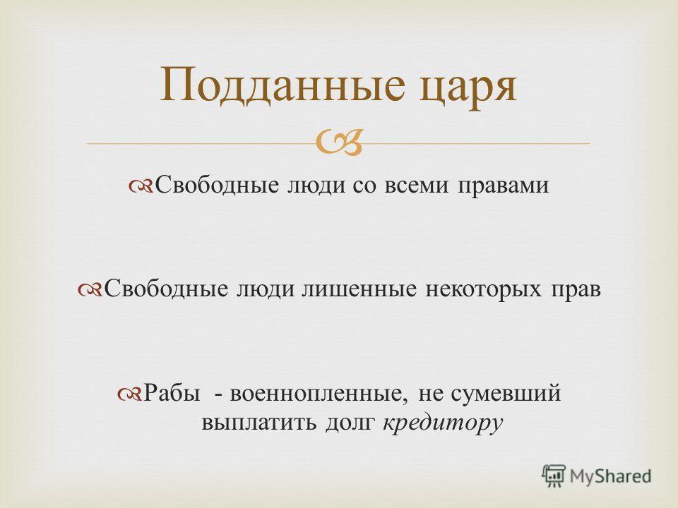 Свободные люди со всеми правами Свободные люди лишенные некоторых прав Рабы - военнопленные, не сумевший выплатить долг кредитору Подданные царя
