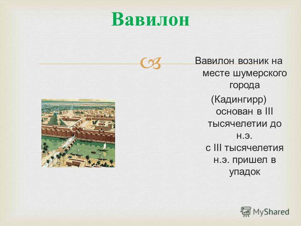 Вавилон Вавилон возник на месте шумерского города (Кадингирр) основан в III тысячелетии до н.э. с III тысячелетия н.э. пришел в упадок