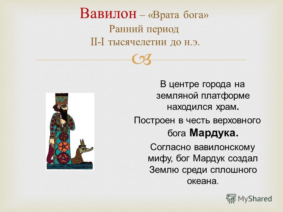 В центре города на земляной платформе находился храм. Построен в честь верховного бога Мардука. Согласно вавилонскому мифу, бог Мардук создал Землю среди сплошного океана. Вавилон – « Врата бога » Ранний период II-I тысячелетии до н. э.