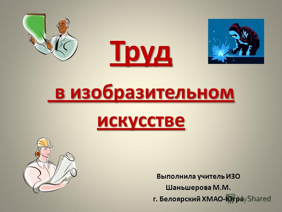 Труд в изобразительном искусстве Выполнила учитель ИЗО Шаньшерова М.М. г. Белоярский ХМАО-Югра