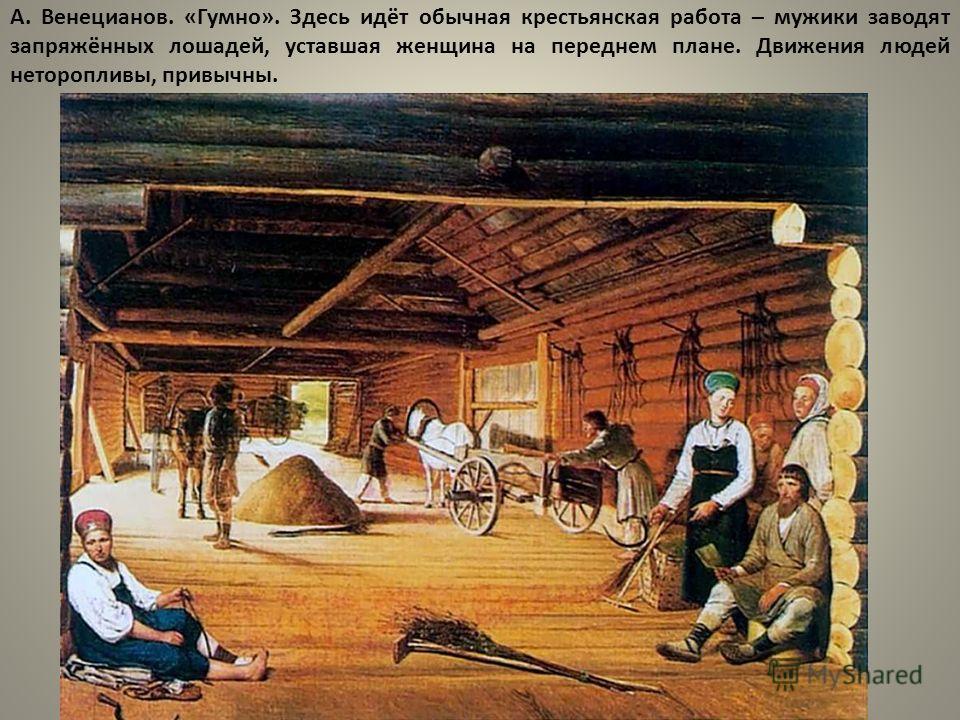 А. Венецианов. «Гумно». Здесь идёт обычная крестьянская работа – мужики заводят запряжённых лошадей, уставшая женщина на переднем плане. Движения людей неторопливы, привычны.