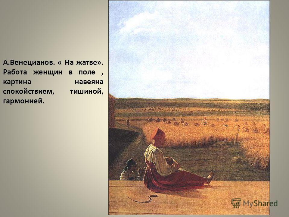 А.Венецианов. « На жатве». Работа женщин в поле, картина навеяна спокойствием, тишиной, гармонией.