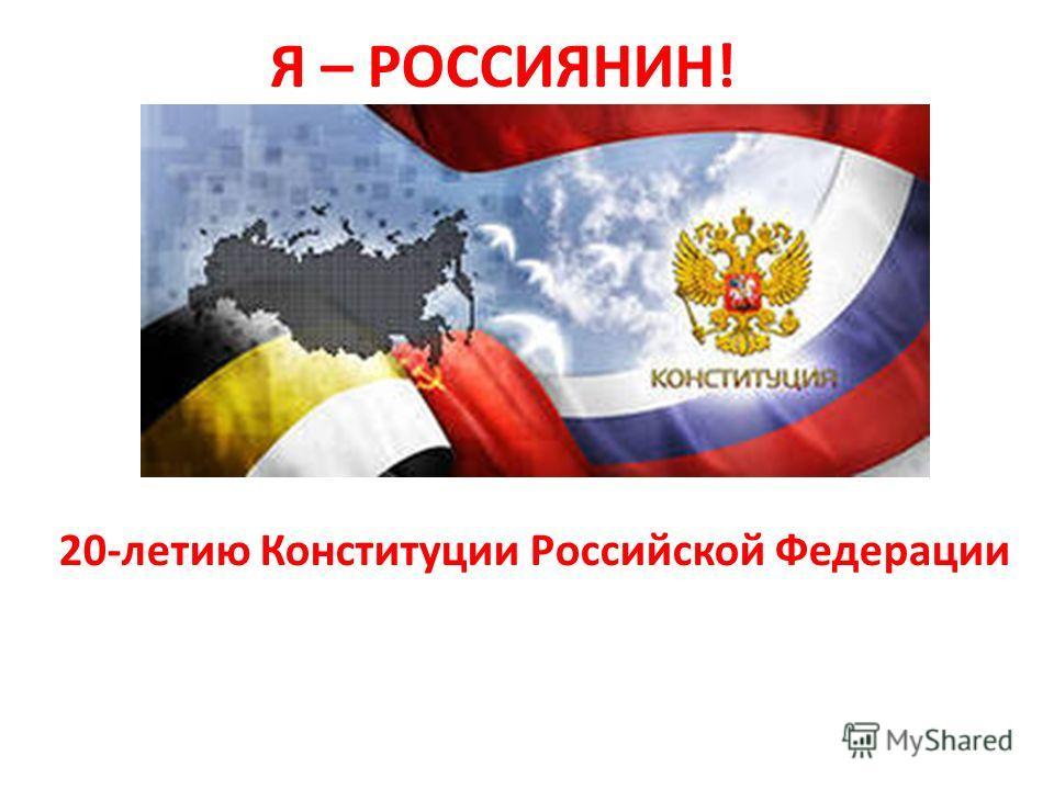 Я – РОССИЯНИН! 20-летию Конституции Российской Федерации