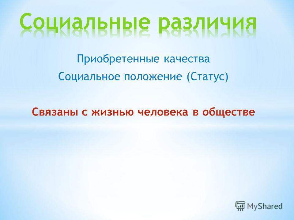 Приобретенные качества Социальное положение (Статус) Связаны с жизнью человека в обществе