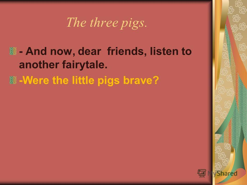 The three pigs. - And now, dear friends, listen to another fairytale. -Were the little pigs brave?