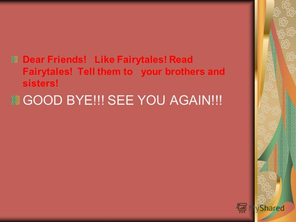 Dear Friends! Like Fairytales! Read Fairytales! Tell them to your brothers and sisters! GOOD BYE!!! SEE YOU AGAIN!!!