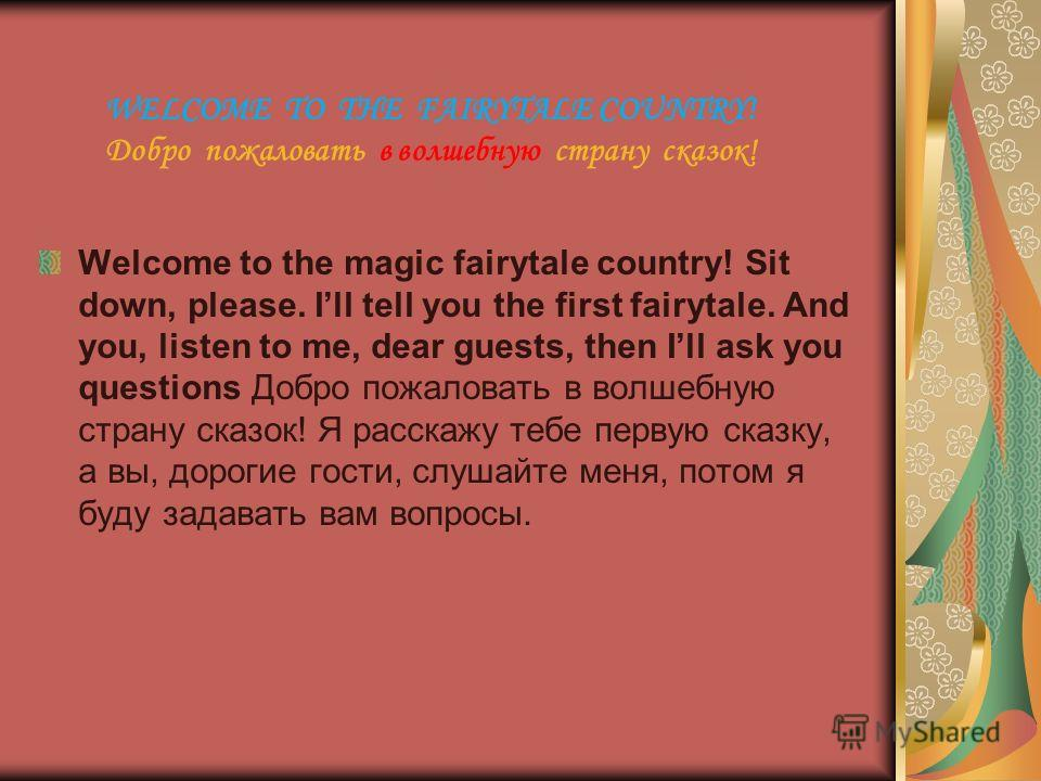 WELCOME TO THE FAIRYTALE COUNTRY! Добро пожаловать в волшебную страну сказок! Welcome to the magic fairytale country! Sit down, please. Ill tell you the first fairytale. And you, listen to me, dear guests, then Ill ask you questions Добро пожаловать