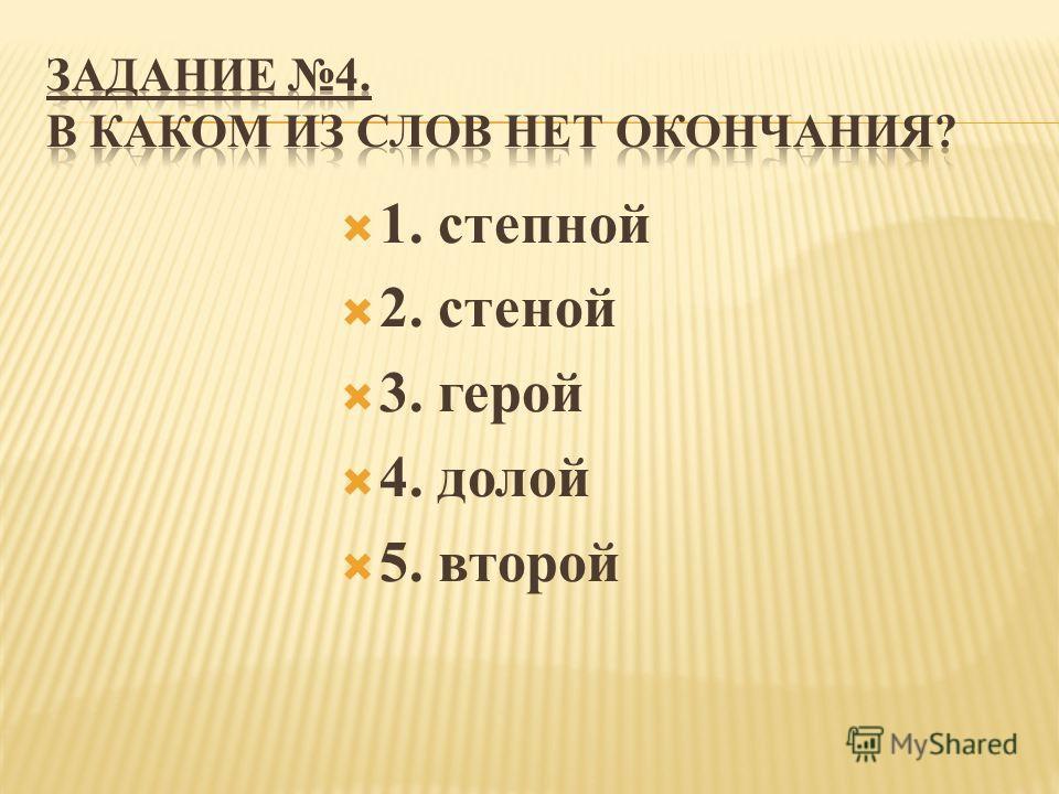 1. степной 2. стеной 3. герой 4. долой 5. второй