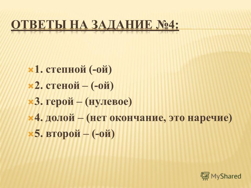 1. степной (-ой) 2. стеной – (-ой) 3. герой – (нулевое) 4. долой – (нет окончание, это наречие) 5. второй – (-ой)