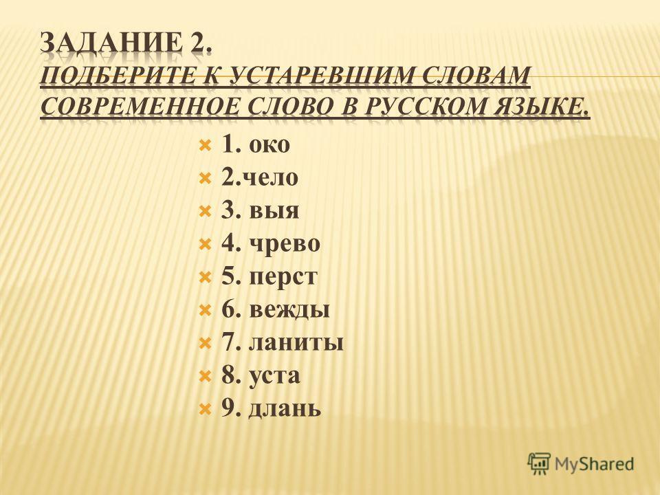 1. око 2.чело 3. выя 4. чрево 5. перст 6. вежды 7. ланиты 8. уста 9. длань