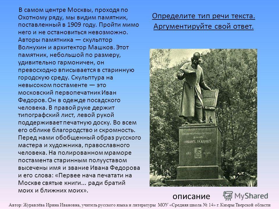 Определите тип речи текста. Аргументируйте свой ответ. В самом центре Москвы, проходя по Охотному ряду, мы видим памятник, поставленный в 1909 году. Пройти мимо него и не остановиться невозможно. Авторы памятника скульптор Волнухин и архитектор Машко