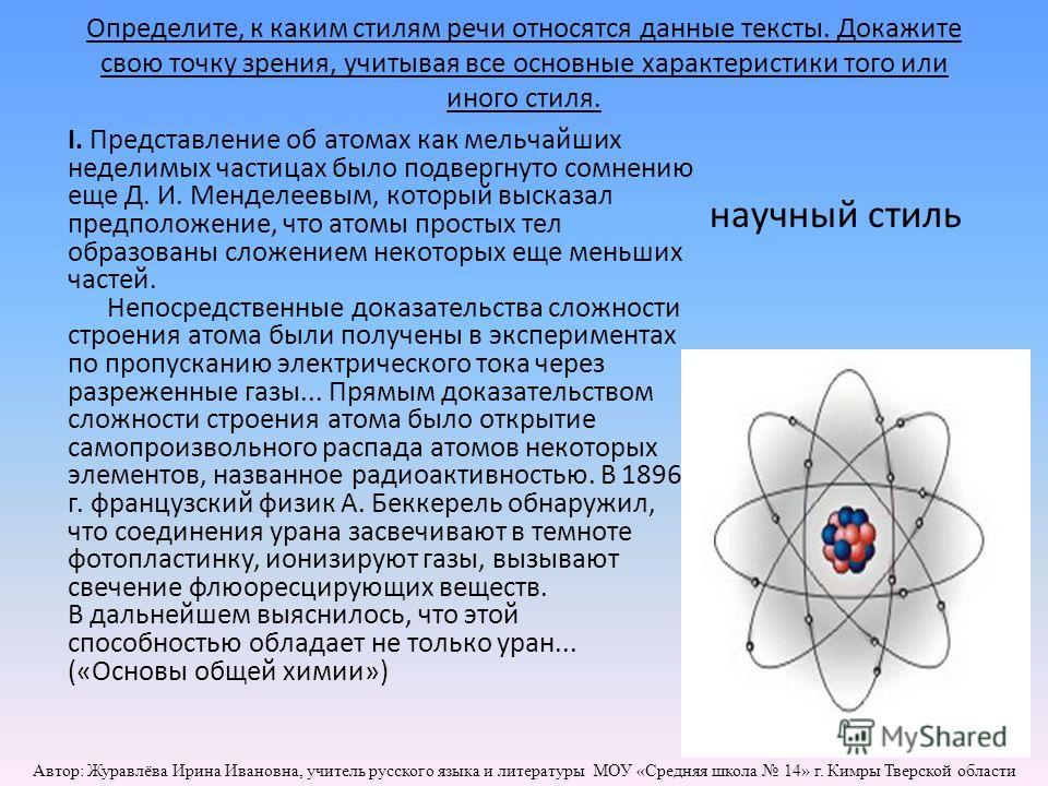 Определите, к каким стилям речи относятся данные тексты. Докажите свою точку зрения, учитывая все основные характеристики того или иного стиля. I. Представление об атомах как мельчайших неделимых частицах было подвергнуто сомнению еще Д. И. Менделеев