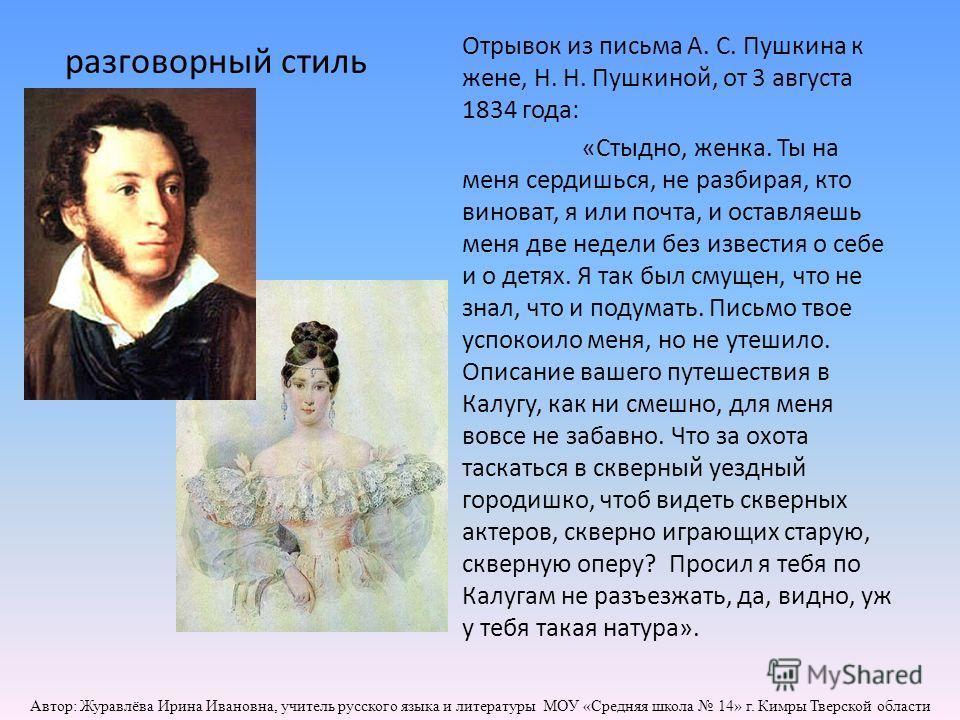 разговорный стиль Отрывок из письма А. С. Пушкина к жене, Н. Н. Пушкиной, от 3 августа 1834 года: «Стыдно, женка. Ты на меня сердишься, не разбирая, кто виноват, я или почта, и оставляешь меня две недели без известия о себе и о детях. Я так был смуще