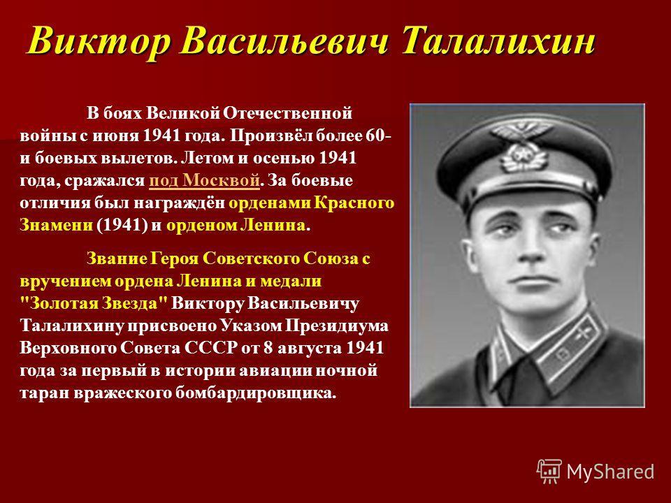 Виктор Васильевич Талалихин В боях Великой Отечественной войны с июня 1941 года. Произвёл более 60- и боевых вылетов. Летом и осенью 1941 года, сражался под Москвой. За боевые отличия был награждён орденами Красного Знамени (1941) и орденом Ленина.по