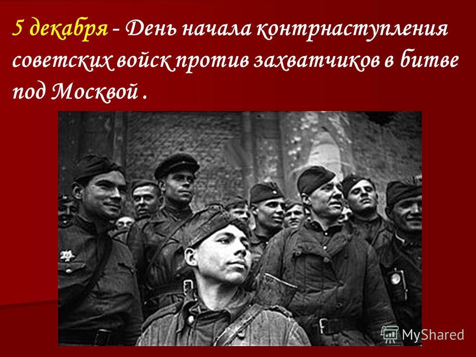 5 декабря - День начала контрнаступления советских войск против захватчиков в битве под Москвой.