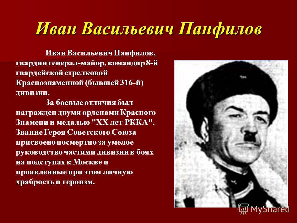 Иван Васильевич Панфилов Иван Васильевич Панфилов, гвардии генерал-майор, командир 8-й гвардейской стрелковой Краснознаменной (бывшей 316-й) дивизии. За боевые отличия был награжден двумя орденами Красного Знамени и медалью