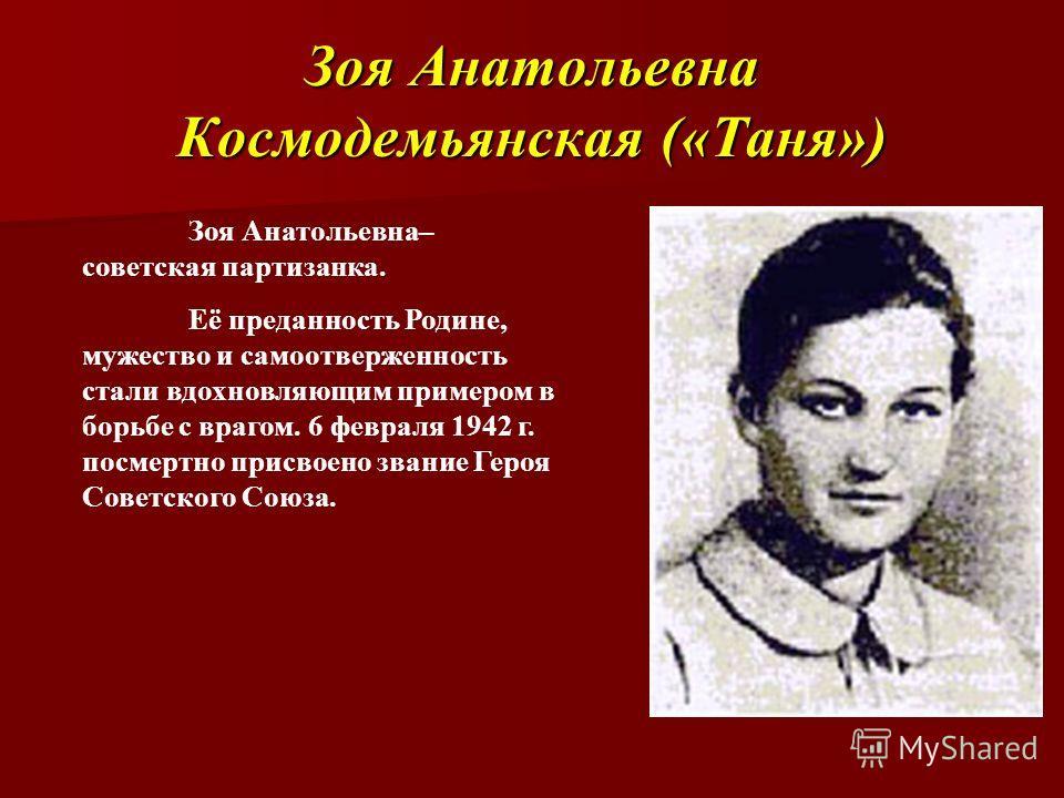 Зоя Анатольевна Космодемьянская («Таня») Зоя Анатольевна– советская партизанка. Её преданность Родине, мужество и самоотверженность стали вдохновляющим примером в борьбе с врагом. 6 февраля 1942 г. посмертно присвоено звание Героя Советского Союза.