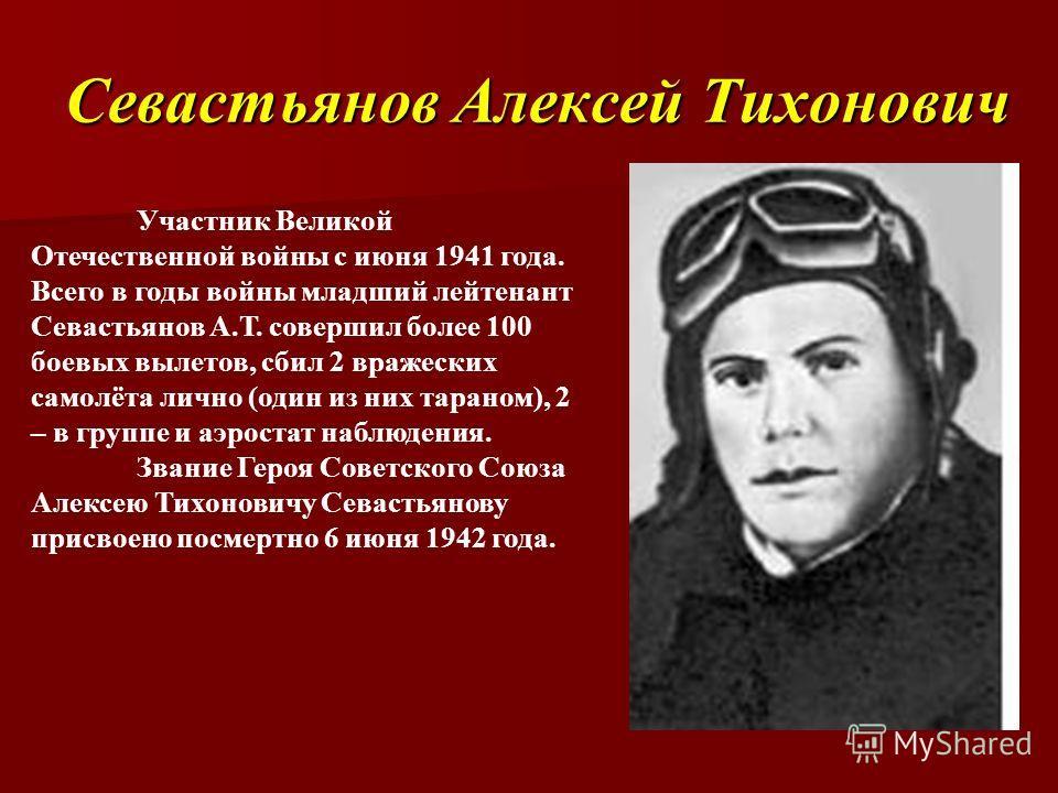 Севастьянов Алексей Тихонович Участник Великой Отечественной войны с июня 1941 года. Всего в годы войны младший лейтенант Севастьянов А.Т. совершил более 100 боевых вылетов, сбил 2 вражеских самолёта лично (один из них тараном), 2 – в группе и аэрост