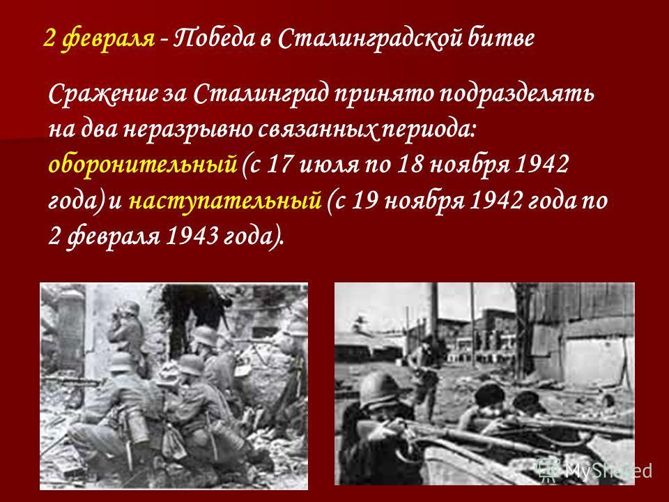 2 февраля - Победа в Сталинградской битве Сражение за Сталинград принято подразделять на два неразрывно связанных периода: оборонительный (с 17 июля по 18 ноября 1942 года) и наступательный (с 19 ноября 1942 года по 2 февраля 1943 года).