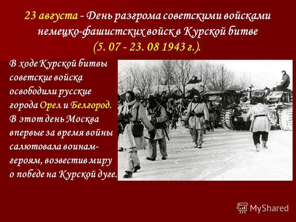 23 августа - День разгрома советскими войсками немецко-фашистских войск в Курской битве (5. 07 - 23. 08 1943 г.). В ходе Курской битвы советские войска освободили русские города Орел и Белгород. В этот день Москва впервые за время войны салютовала во