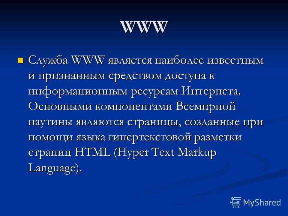 WWW Служба WWW является наиболее известным и признанным средством доступа к информационным ресурсам Интернета. Основными компонентами Всемирной паутины являются страницы, созданные при помощи языка гипертекстовой разметки страниц HTML (Hyper Text Mar