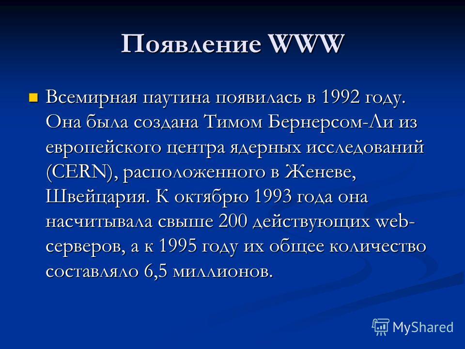 Появление WWW Всемирная паутина появилась в 1992 году. Она была создана Тимом Бернерсом-Ли из европейского центра ядерных исследований (CERN), расположенного в Женеве, Швейцария. К октябрю 1993 года она насчитывала свыше 200 действующих web- серверов
