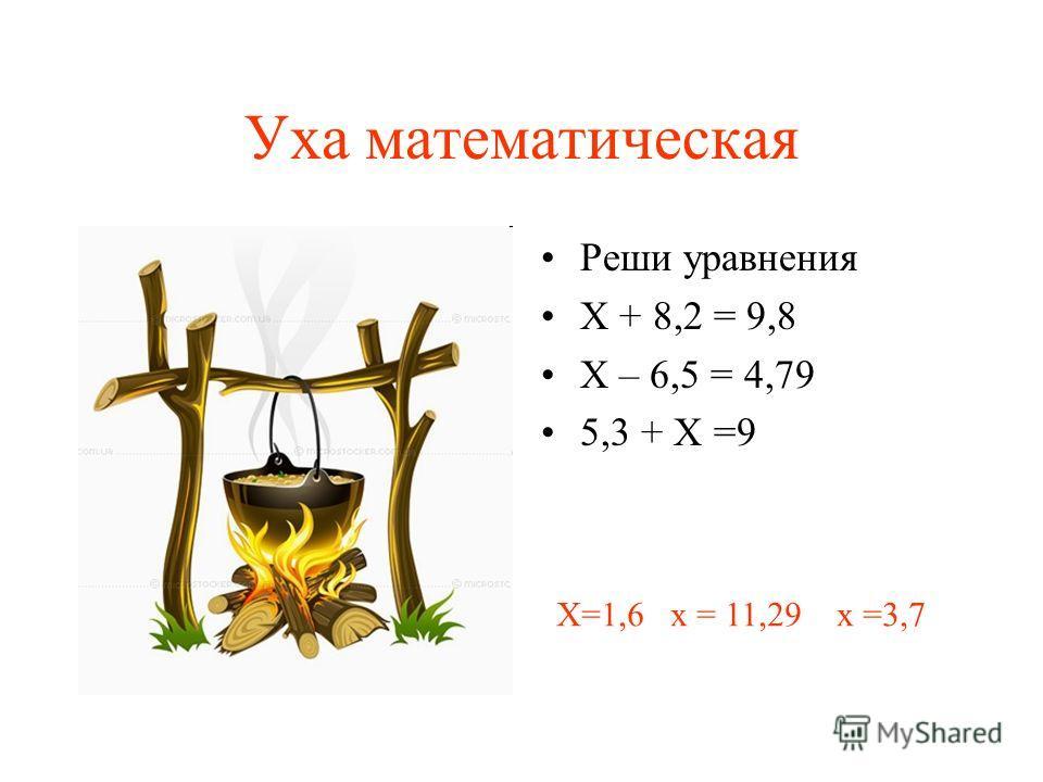 Уха математическая Реши уравнения Х + 8,2 = 9,8 Х – 6,5 = 4,79 5,3 + Х =9 Х=1,6 х = 11,29 х =3,7
