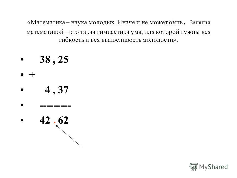 «Математика – наука молодых. Иначе и не может быть. Занятия математикой – это такая гимнастика ума, для которой нужны вся гибкость и вся выносливость молодости». 38, 25 + 4, 37 --------- 42 62,